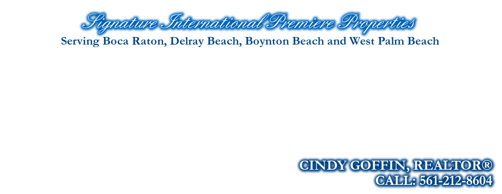 Signature International Premiere Properties, CINDY GOFFIN, REALTOR®, CALL: 561-212-8604, Serving Boca Raton, Delray Beach, Boynton Beach and West Palm Beach